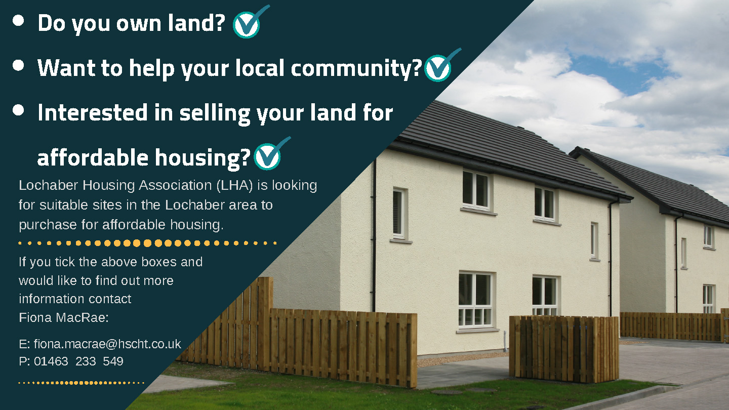 Lochaber Housing Association is looking for suitable sites int he Lochaber area to purchase for affordable housing. If you would like to find out more contact Fiona MacRae on 01463 233 549